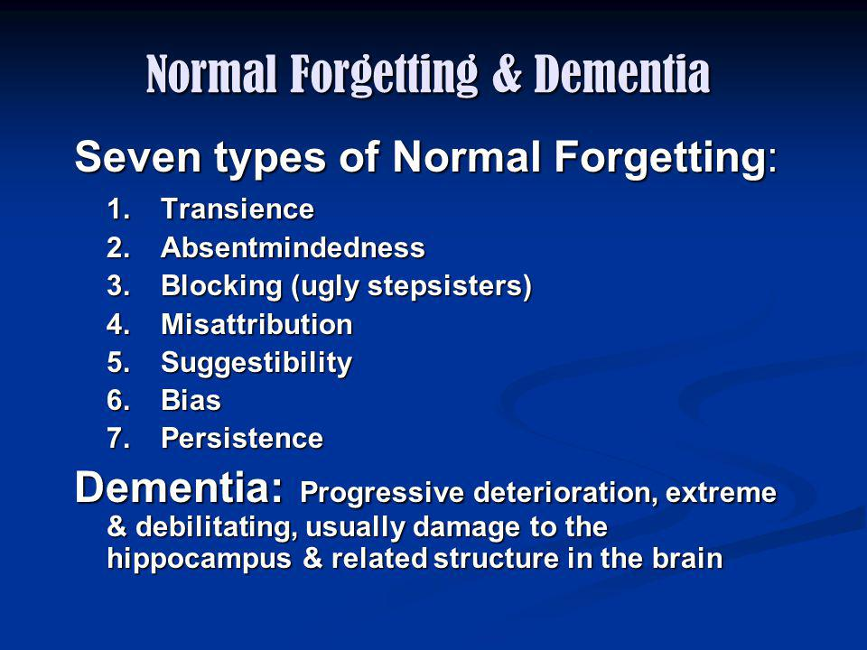 Normal Forgetting & Dementia Seven types of Normal Forgetting: 1.Transience 2.Absentmindedness 3.Blocking (ugly stepsisters) 4.Misattribution 5.Sugges
