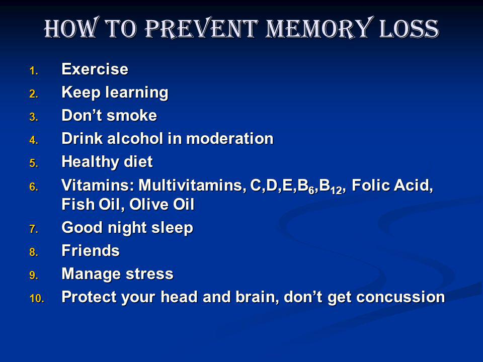 How to Prevent Memory Loss 1. Exercise 2. Keep learning 3. Dont smoke 4. Drink alcohol in moderation 5. Healthy diet 6. Vitamins: Multivitamins, C,D,E