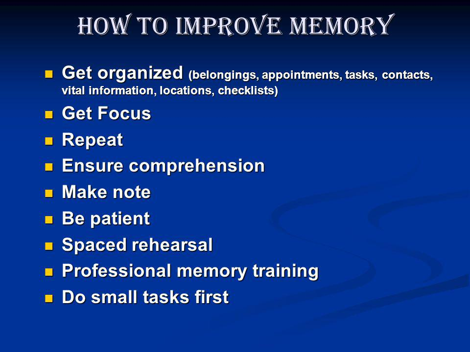 How to improve memory Get organized (belongings, appointments, tasks, contacts, vital information, locations, checklists) Get organized (belongings, a