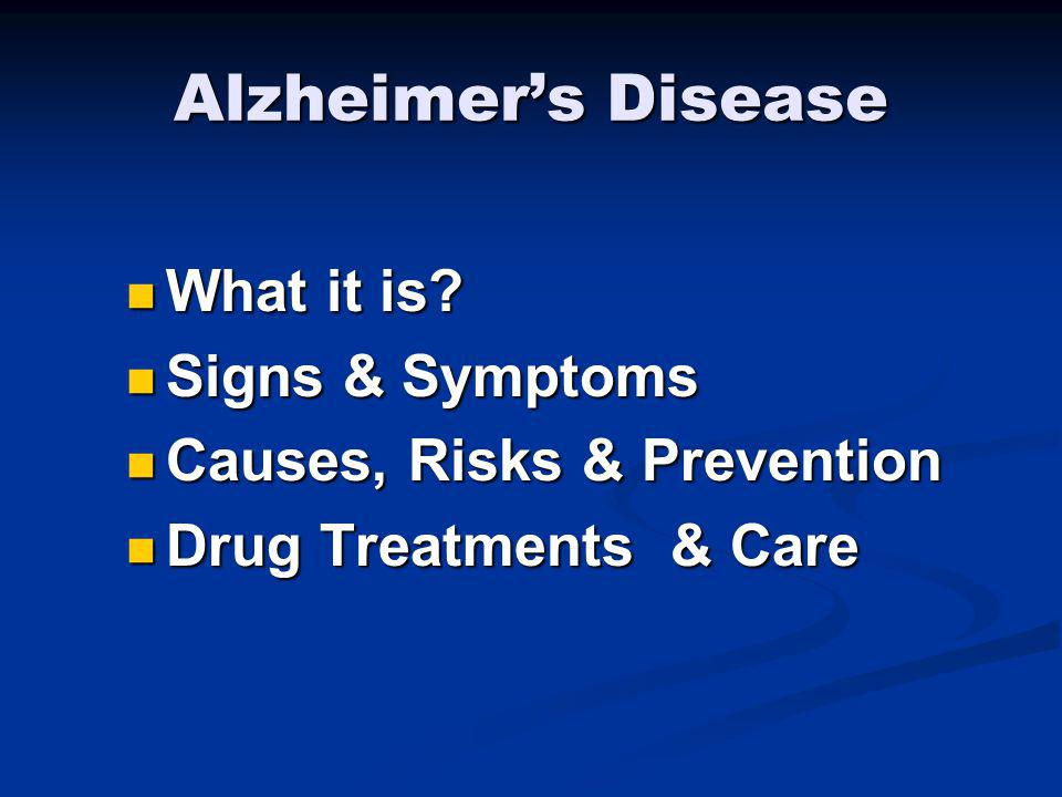 Alzheimers Disease What it is? What it is? Signs & Symptoms Signs & Symptoms Causes, Risks & Prevention Causes, Risks & Prevention Drug Treatments & C