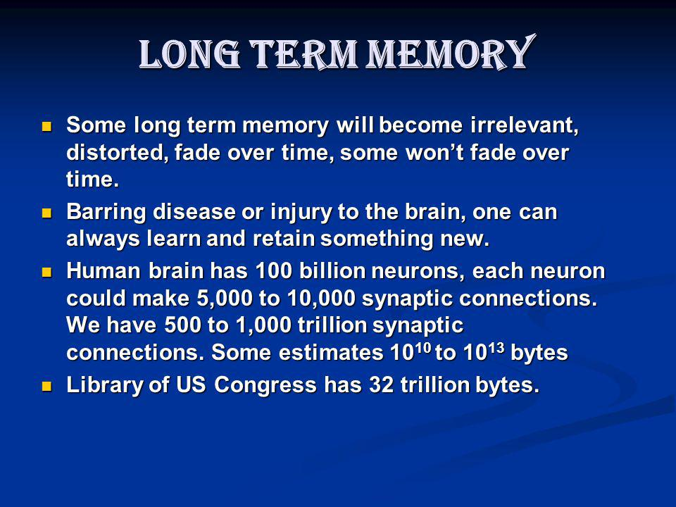 Long Term Memory Some long term memory will become irrelevant, distorted, fade over time, some wont fade over time. Some long term memory will become