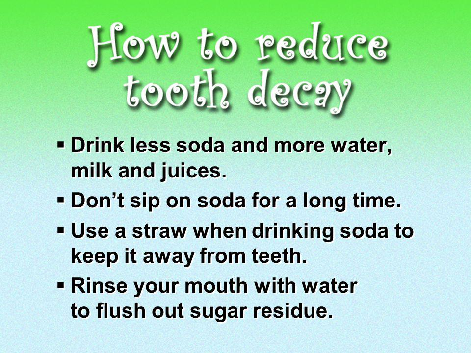 Drink less soda and more water, milk and juices. Dont sip on soda for a long time.