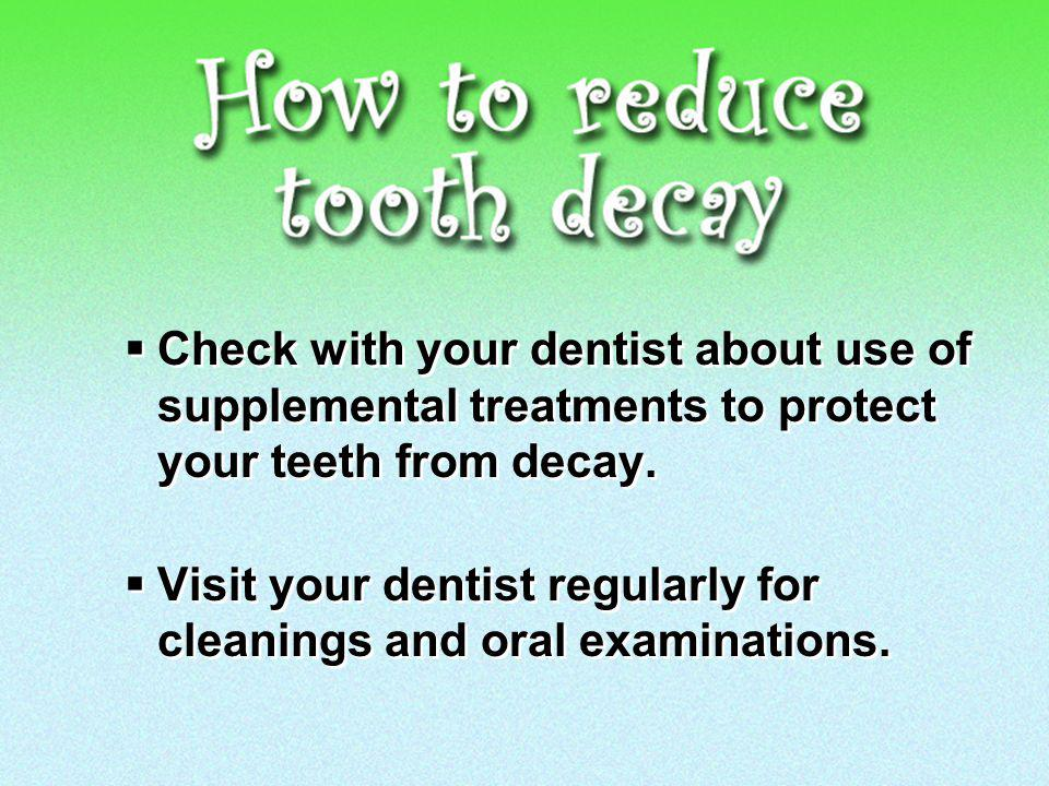Check with your dentist about use of supplemental treatments to protect your teeth from decay.