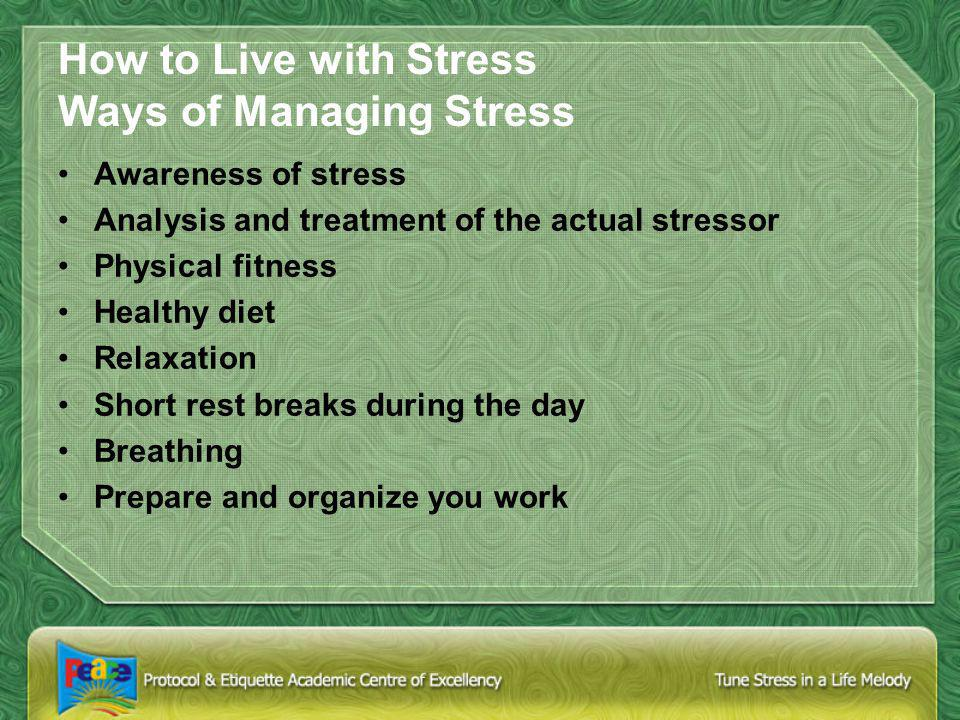 How to Live with Stress Ways of Managing Stress Awareness of stress Analysis and treatment of the actual stressor Physical fitness Healthy diet Relaxation Short rest breaks during the day Breathing Prepare and organize you work