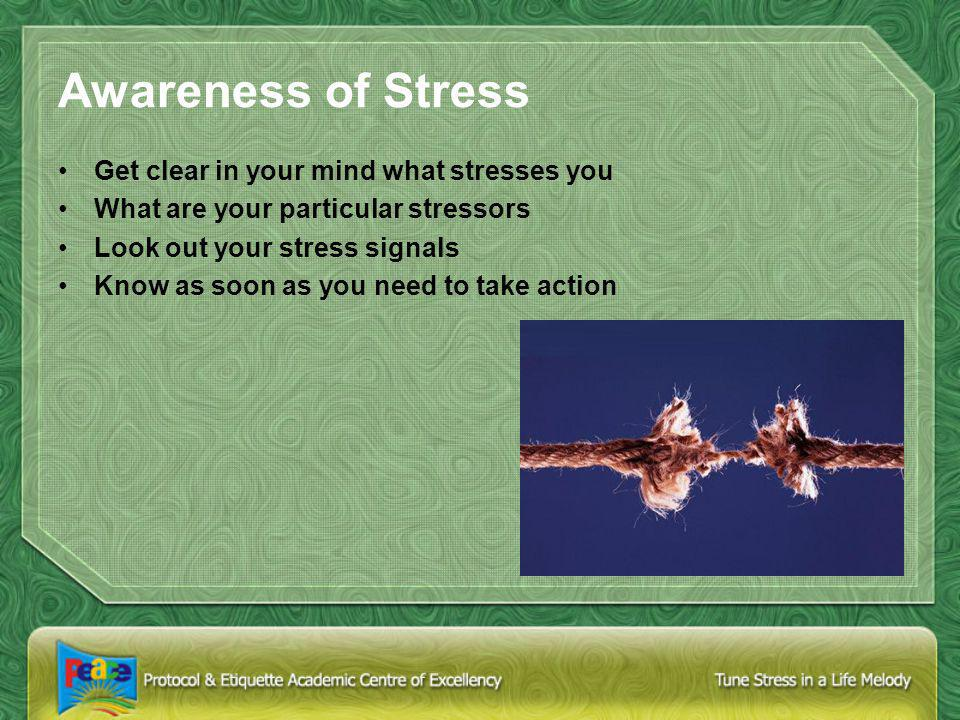 Awareness of Stress Get clear in your mind what stresses you What are your particular stressors Look out your stress signals Know as soon as you need to take action