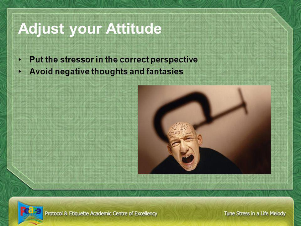 Adjust your Attitude Put the stressor in the correct perspective Avoid negative thoughts and fantasies