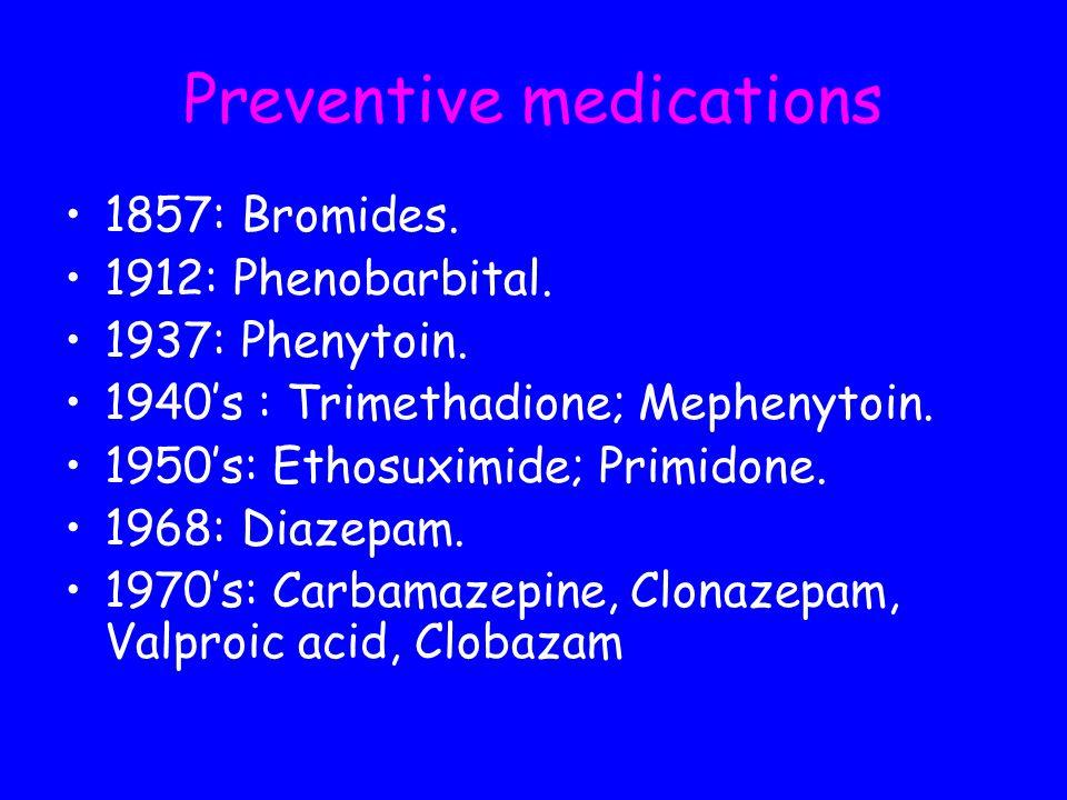 Preventive medications 1857: Bromides. 1912: Phenobarbital. 1937: Phenytoin. 1940s : Trimethadione; Mephenytoin. 1950s: Ethosuximide; Primidone. 1968: