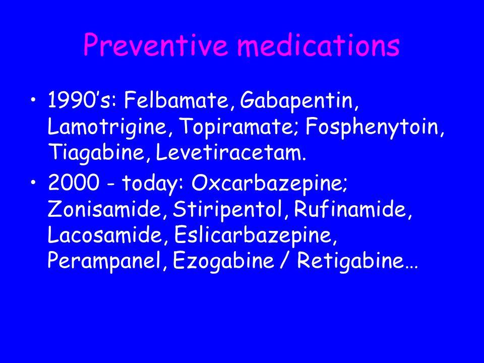 Preventive medications 1990s: Felbamate, Gabapentin, Lamotrigine, Topiramate; Fosphenytoin, Tiagabine, Levetiracetam. 2000 - today: Oxcarbazepine; Zon