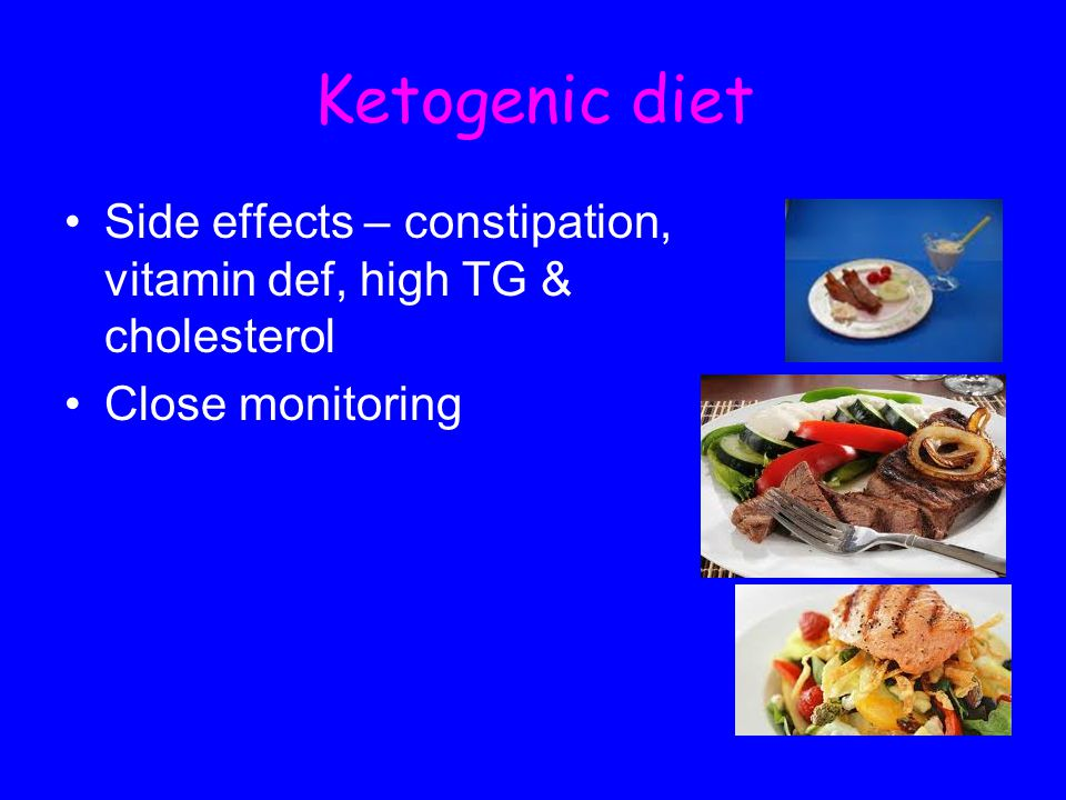 Ketogenic diet Side effects – constipation, vitamin def, high TG & cholesterol Close monitoring