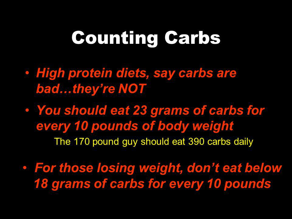 Counting Carbs High protein diets, say carbs are bad…theyre NOT You should eat 23 grams of carbs for every 10 pounds of body weight The 170 pound guy should eat 390 carbs daily For those losing weight, dont eat below 18 grams of carbs for every 10 pounds