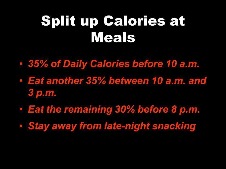 Split up Calories at Meals 35% of Daily Calories before 10 a.m.