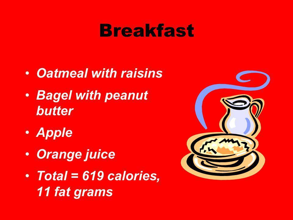 Breakfast Oatmeal with raisins Bagel with peanut butter Apple Orange juice Total = 619 calories, 11 fat grams