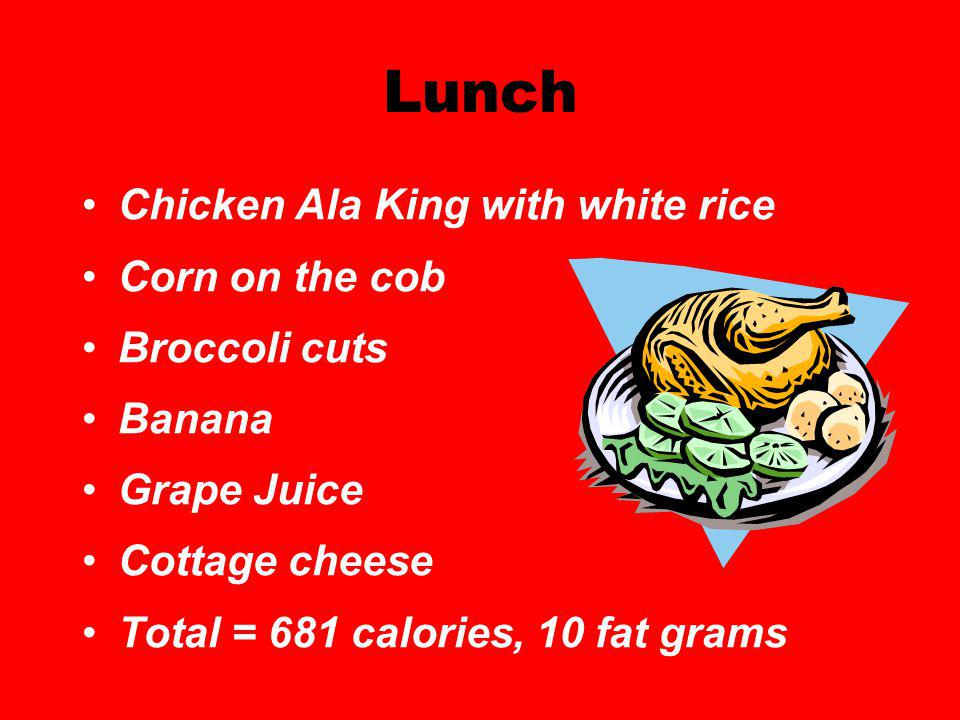 Lunch Chicken Ala King with white rice Corn on the cob Broccoli cuts Banana Grape Juice Cottage cheese Total = 681 calories, 10 fat grams