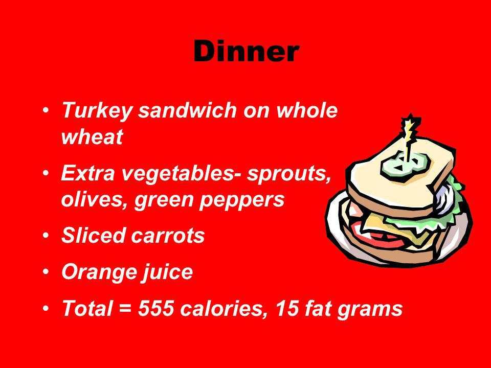 Dinner Turkey sandwich on whole wheat Extra vegetables- sprouts, olives, green peppers Sliced carrots Orange juice Total = 555 calories, 15 fat grams