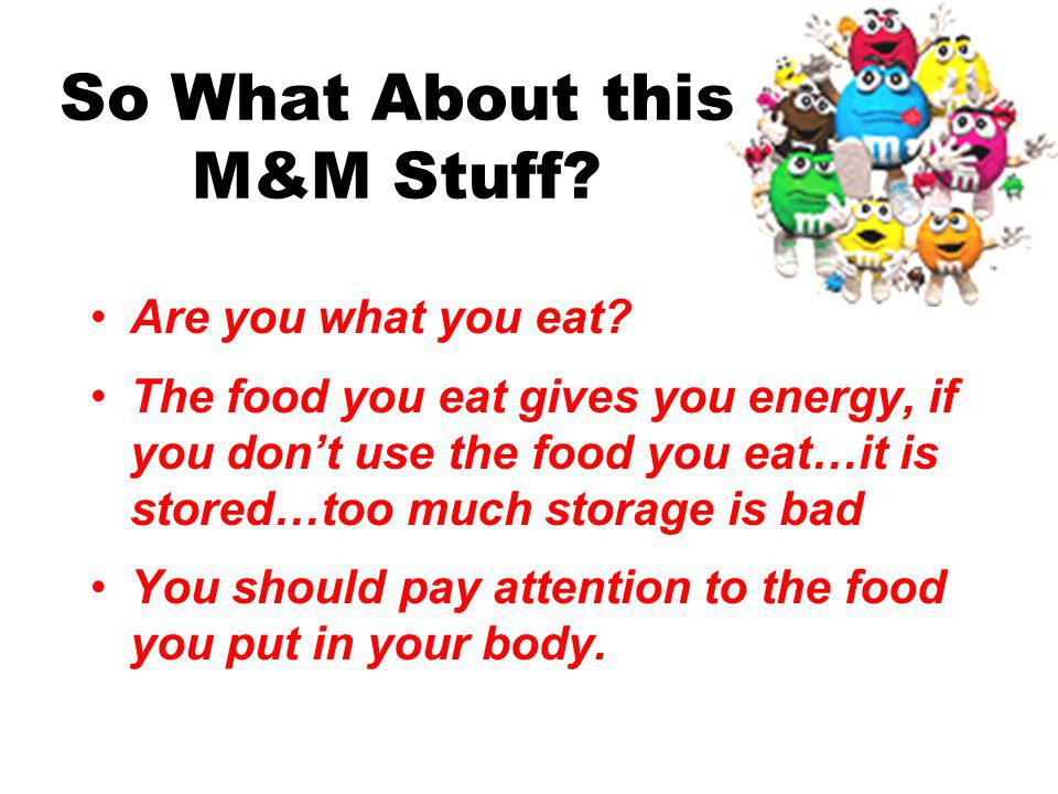 Making Sure You Dont Eat One Too Many M&Ms Definition of Calories: a unit that expresses the energy-producing value of food If you eat more calories than you burn, you will gain weight!