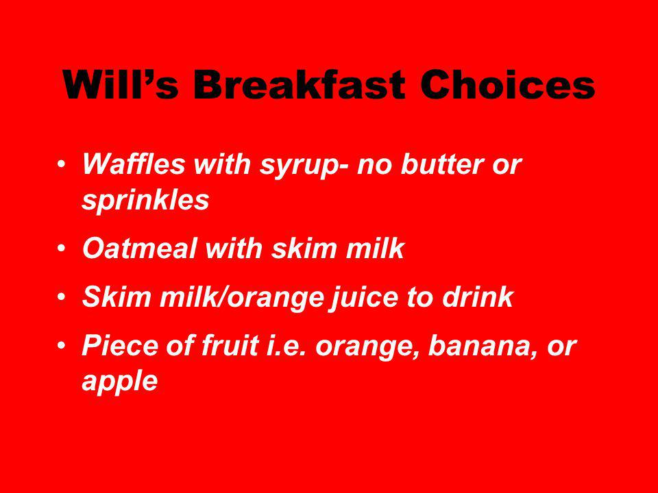 Wills Breakfast Choices Waffles with syrup- no butter or sprinkles Oatmeal with skim milk Skim milk/orange juice to drink Piece of fruit i.e.