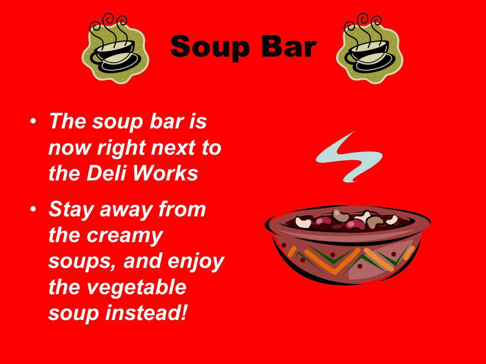 Soup Bar The soup bar is now right next to the Deli Works Stay away from the creamy soups, and enjoy the vegetable soup instead!