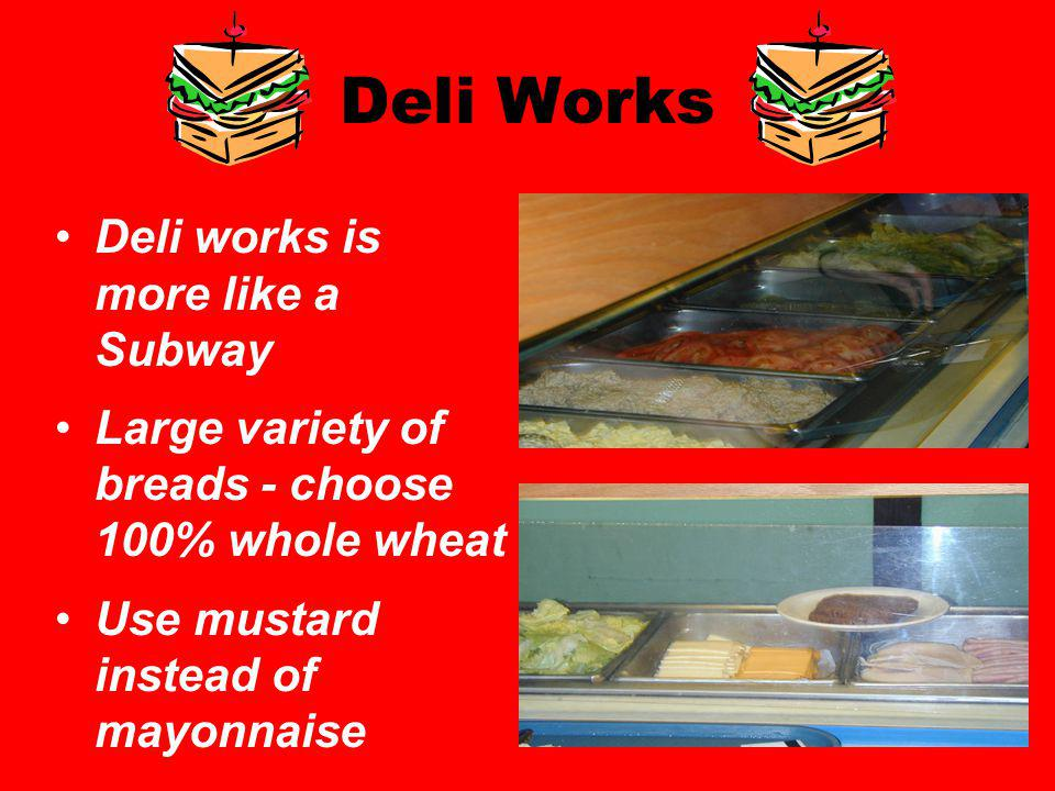 Deli Works Deli works is more like a Subway Large variety of breads - choose 100% whole wheat Use mustard instead of mayonnaise