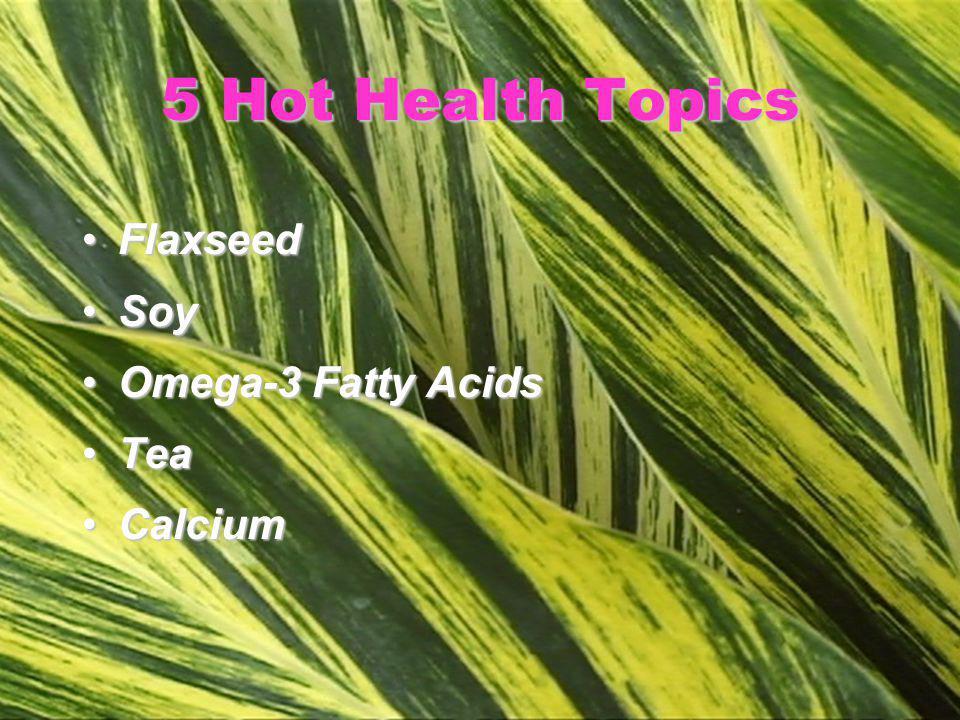 5 Hot Health Topics FlaxseedFlaxseed SoySoy Omega-3 Fatty AcidsOmega-3 Fatty Acids TeaTea CalciumCalcium