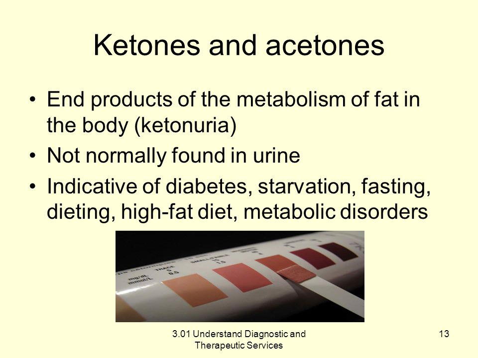 Ketones and acetones End products of the metabolism of fat in the body (ketonuria) Not normally found in urine Indicative of diabetes, starvation, fas