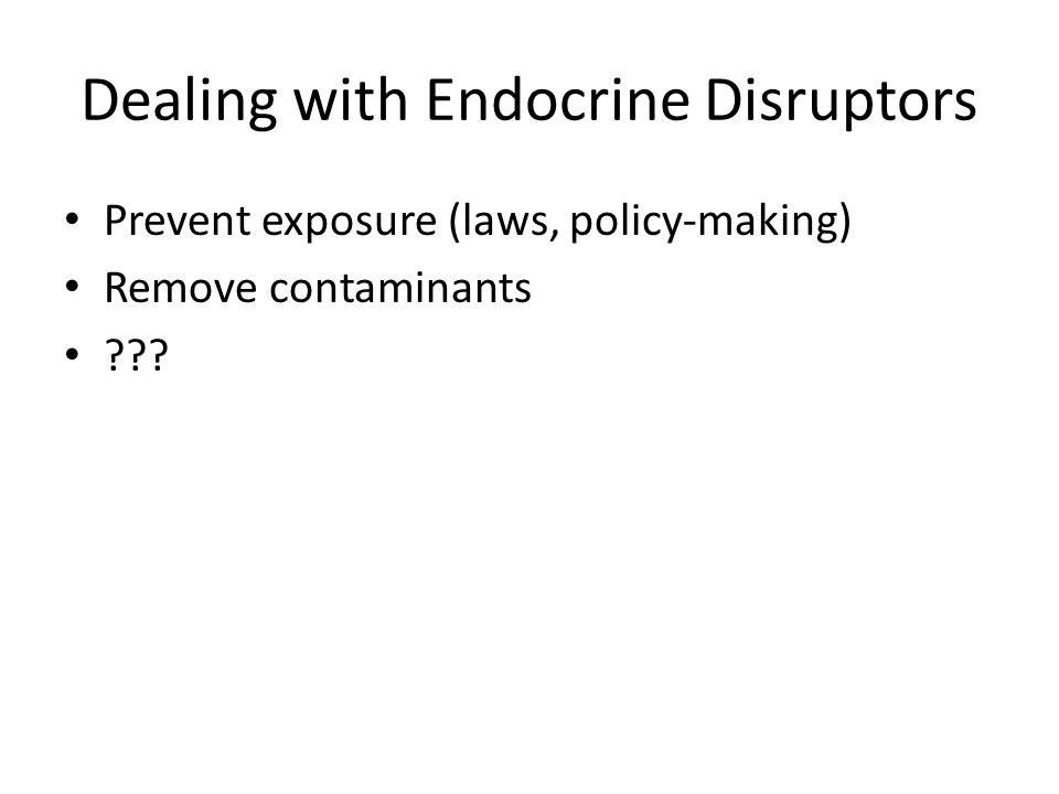Dealing with Endocrine Disruptors Prevent exposure (laws, policy-making) Remove contaminants