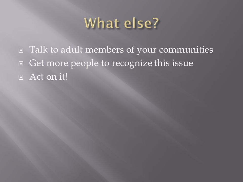 Talk to adult members of your communities Get more people to recognize this issue Act on it!