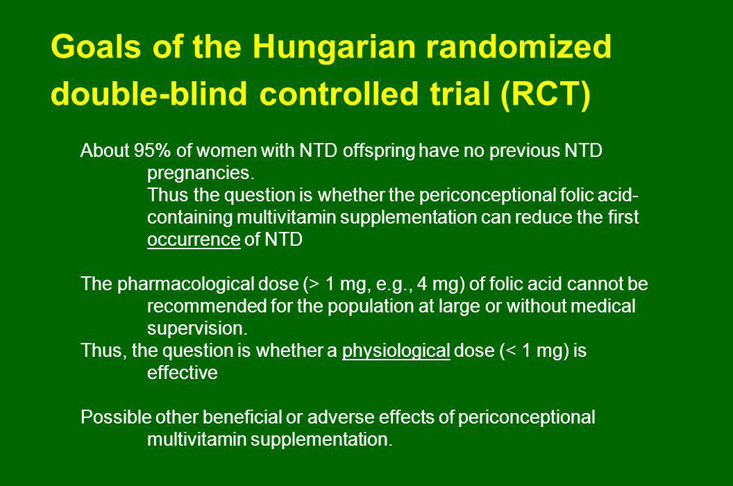 Goals of the Hungarian randomized double-blind controlled trial (RCT) About 95% of women with NTD offspring have no previous NTD pregnancies.