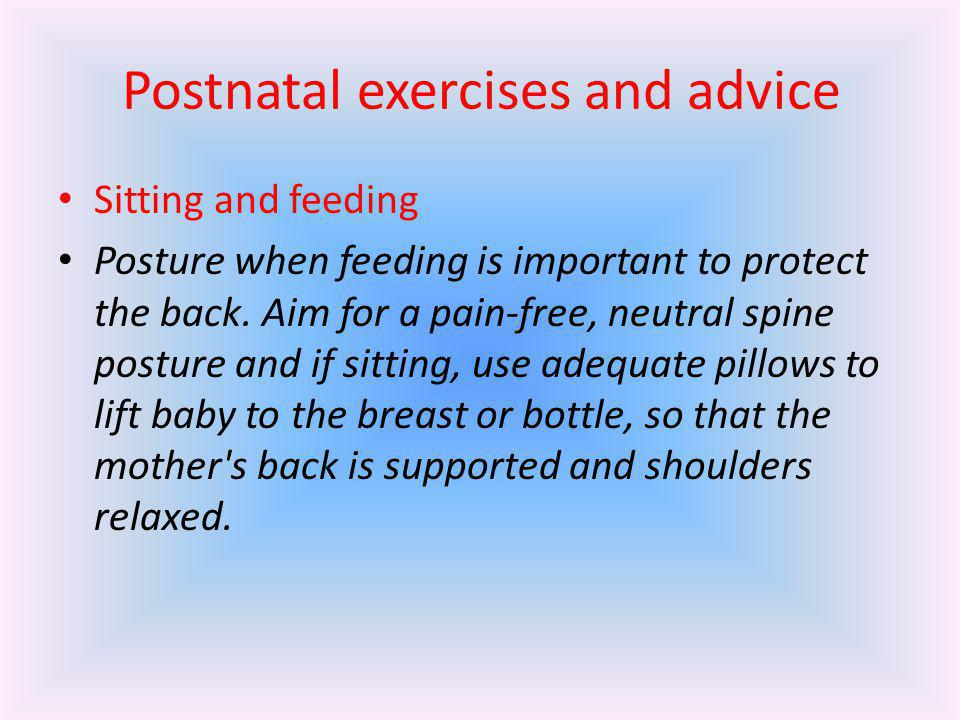 Postnatal exercises and advice Sitting and feeding Posture when feeding is important to protect the back. Aim for a pain-free, neutral spine posture a