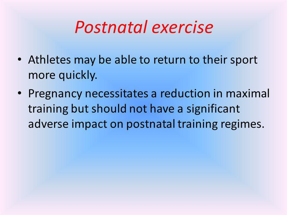Postnatal exercise Athletes may be able to return to their sport more quickly. Pregnancy necessitates a reduction in maximal training but should not h