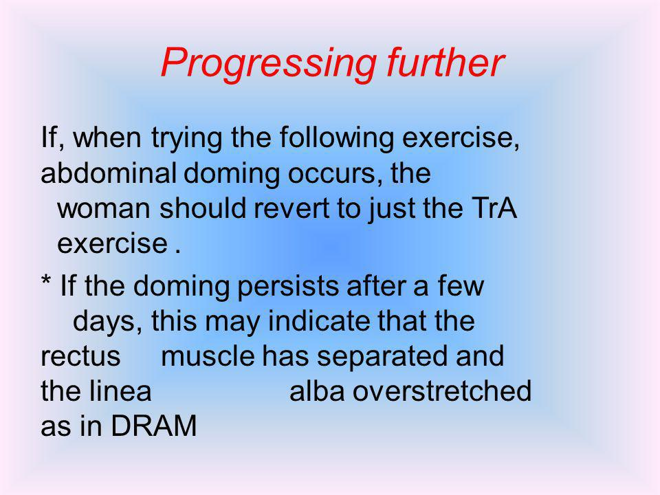 Progressing further If, when trying the following exercise, abdominal doming occurs, the woman should revert to just the TrA exercise. * If the doming