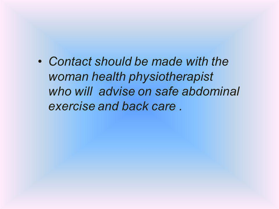 Contact should be made with the woman health physiotherapist who will advise on safe abdominal exercise and back care.