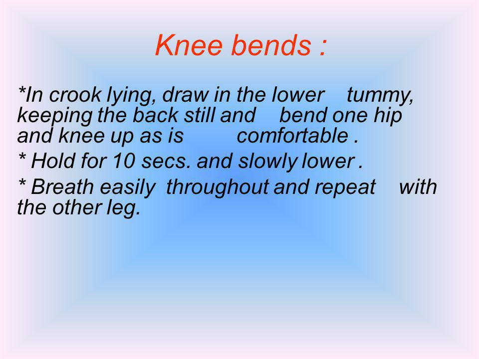 Knee bends : *In crook lying, draw in the lower tummy, keeping the back still and bend one hip and knee up as is comfortable. * Hold for 10 secs. and