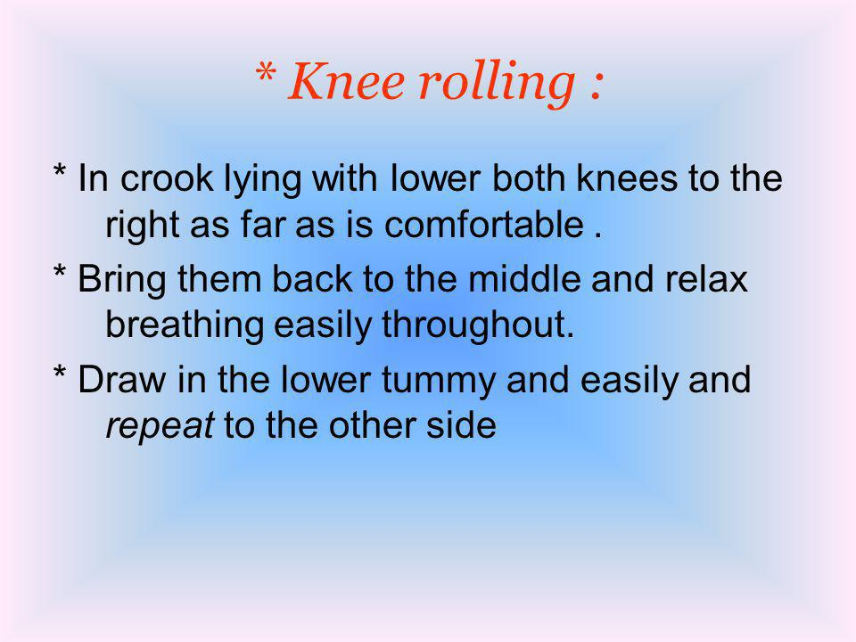 * Knee rolling : * In crook lying with lower both knees to the right as far as is comfortable. * Bring them back to the middle and relax breathing eas