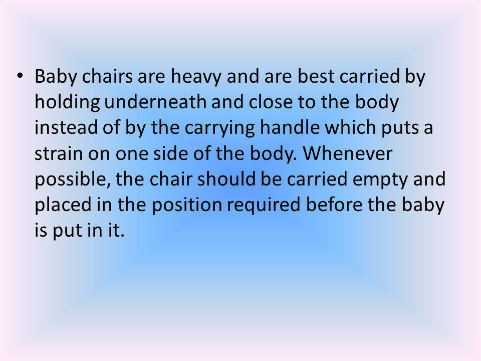 Baby chairs are heavy and are best carried by holding underneath and close to the body instead of by the carrying handle which puts a strain on one si