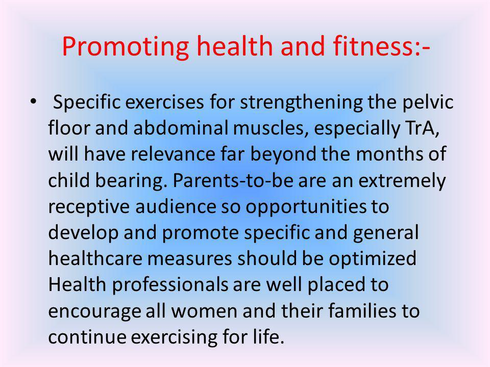 Promoting health and fitness:- Specific exercises for strengthening the pelvic floor and abdominal muscles, especially TrA, will have relevance far be