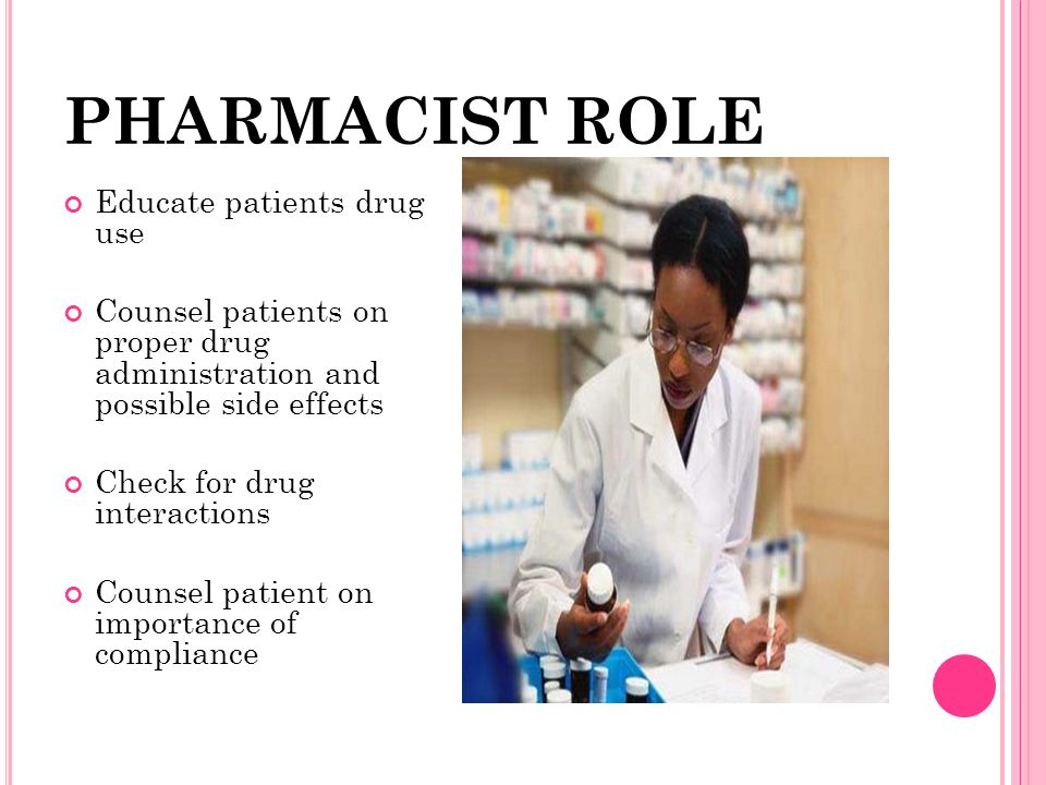 PHARMACIST ROLE Educate patients drug use Counsel patients on proper drug administration and possible side effects Check for drug interactions Counsel