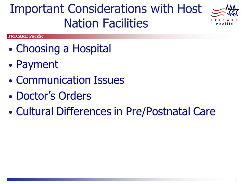 TRICARE Pacific 4 Choosing a Hospital Seek out a facility/physician early in your pregnancy Recommend seek hospital with international department or experience with Westerners Ensure facility can meet your birth plan needs Discuss expectations with physician