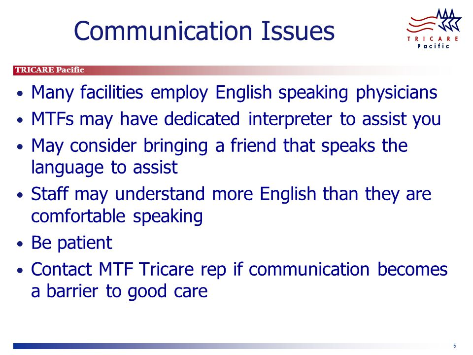 TRICARE Pacific 6 Communication Issues Many facilities employ English speaking physicians MTFs may have dedicated interpreter to assist you May consider bringing a friend that speaks the language to assist Staff may understand more English than they are comfortable speaking Be patient Contact MTF Tricare rep if communication becomes a barrier to good care