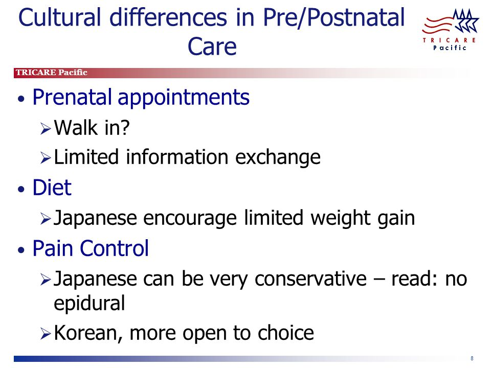 TRICARE Pacific 9 Cultural differences in Pre/Postnatal Care Dad in delivery room Japan, traditionally not permitted Korea, family is okay C-section, no visitors Important to discuss your expectations After the delivery Focus on new mothers resting Babies to the nursery Length of stay typically longer in Japan