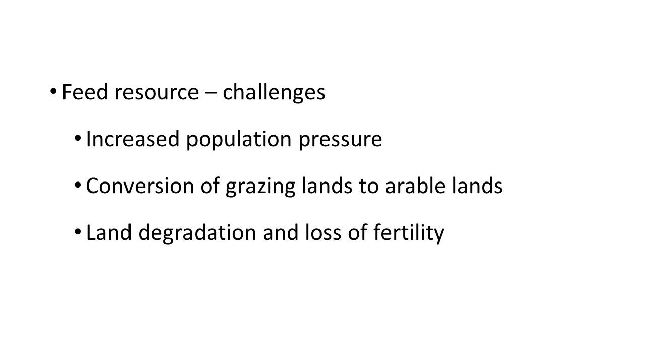 Feed resource – challenges Increased population pressure Conversion of grazing lands to arable lands Land degradation and loss of fertility