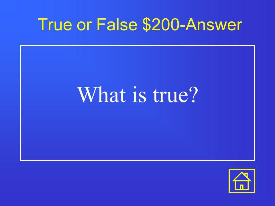 True or False $100-Answer What is true