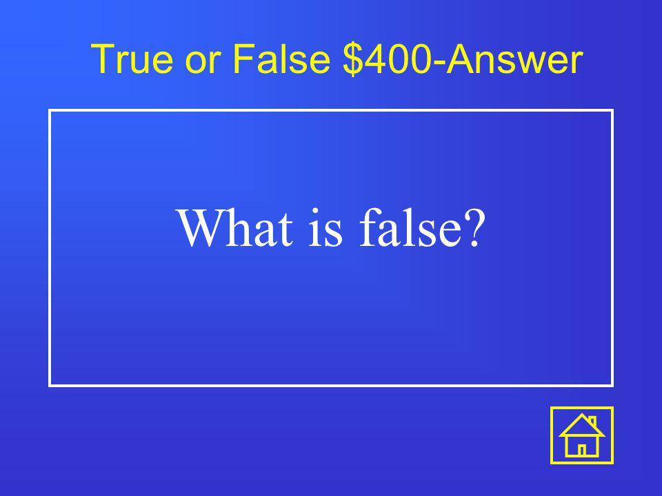 True or False $300-Answer What is true