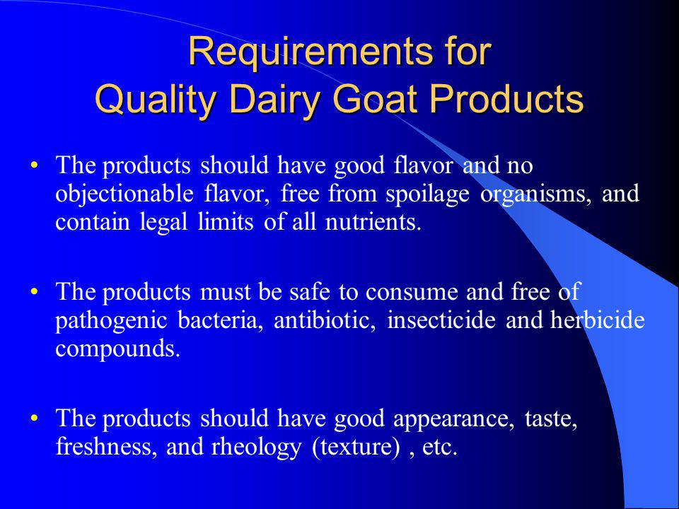 Requirements for Quality Dairy Goat Products The products should have good flavor and no objectionable flavor, free from spoilage organisms, and contain legal limits of all nutrients.