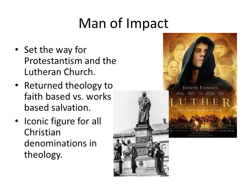Man of Impact Set the way for Protestantism and the Lutheran Church. Returned theology to faith based vs. works based salvation. Iconic figure for all