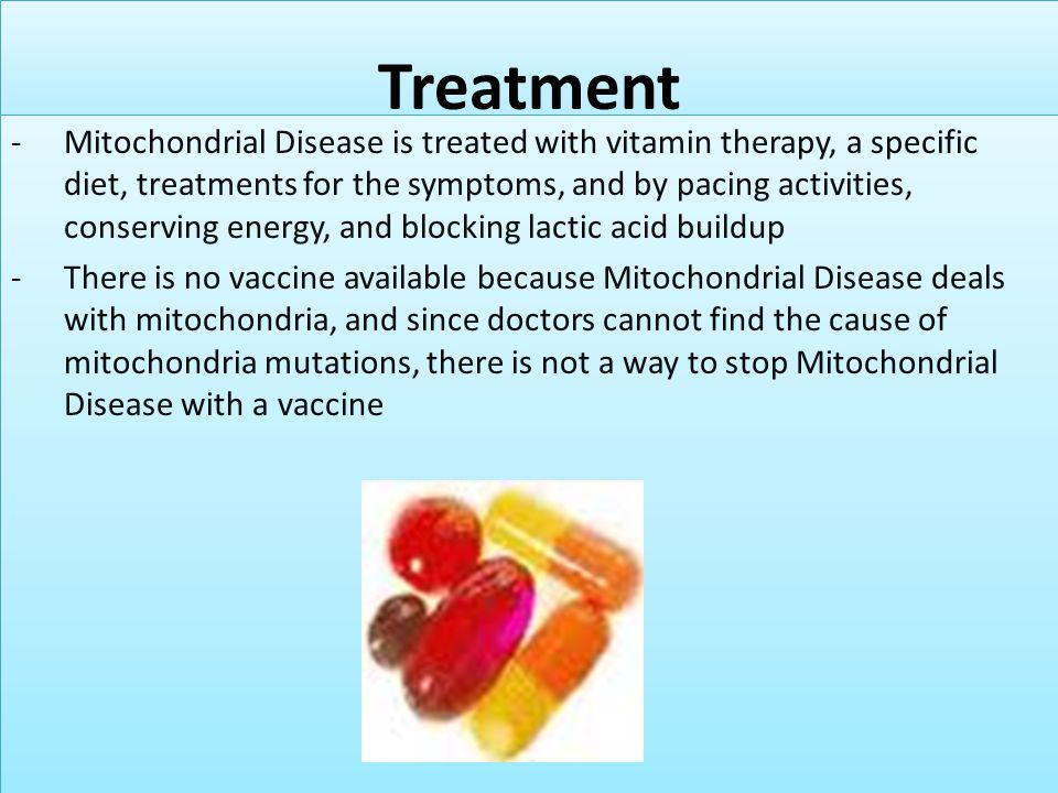 Treatment -Mitochondrial Disease is treated with vitamin therapy, a specific diet, treatments for the symptoms, and by pacing activities, conserving e