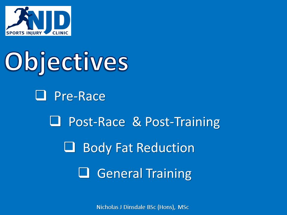 Pre-Race Pre-Race Post-Race & Post-Training Post-Race & Post-Training Body Fat Reduction Body Fat Reduction General Training General Training Nicholas J Dinsdale BSc (Hons), MSc