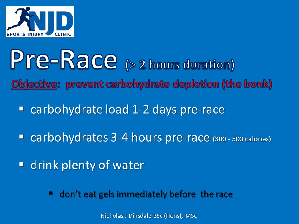 carbohydrate load 1-2 days pre-race carbohydrate load 1-2 days pre-race carbohydrates 3-4 hours pre-race (300 - 500 calories) carbohydrates 3-4 hours pre-race (300 - 500 calories) drink plenty of water drink plenty of water dont eat gels immediately before the race dont eat gels immediately before the race Nicholas J Dinsdale BSc (Hons), MSc