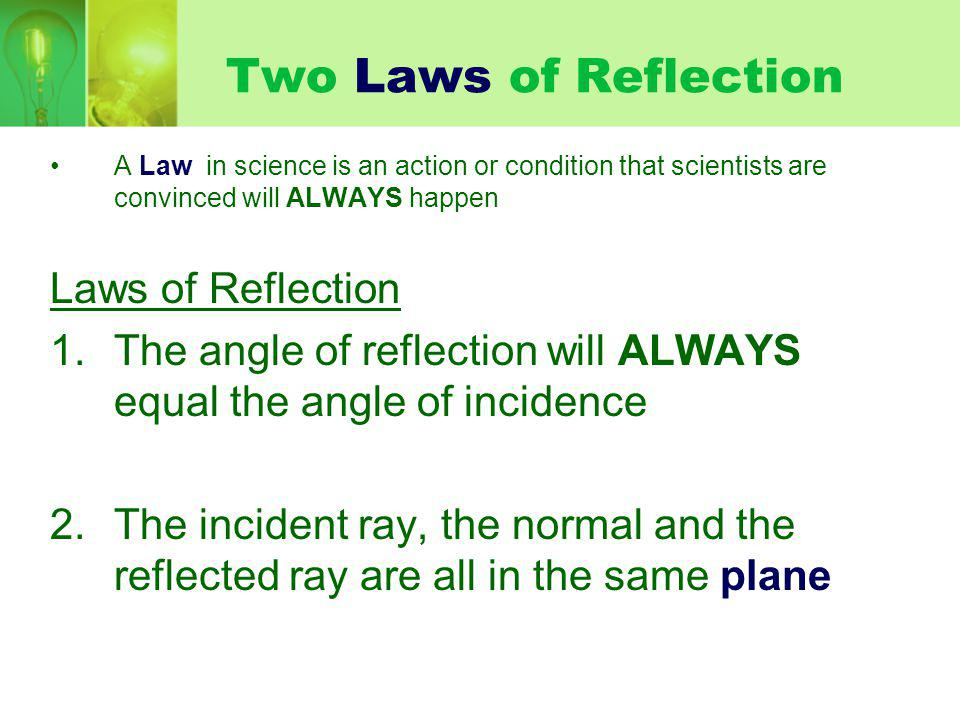 Two Laws of Reflection A Law in science is an action or condition that scientists are convinced will ALWAYS happen Laws of Reflection 1.The angle of reflection will ALWAYS equal the angle of incidence 2.The incident ray, the normal and the reflected ray are all in the same plane