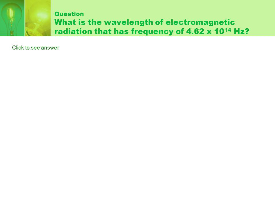 Question What is the wavelength of electromagnetic radiation that has frequency of 4.62 x Hz.