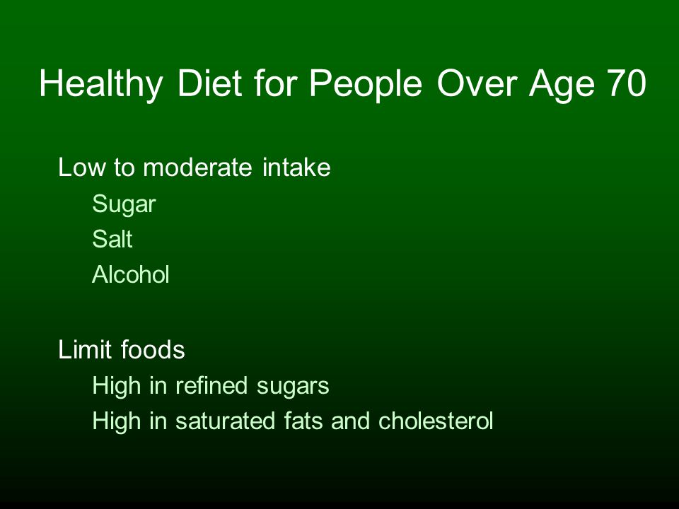 Healthy Diet for People Over Age 70 Low to moderate intake Sugar Salt Alcohol Limit foods High in refined sugars High in saturated fats and cholesterol